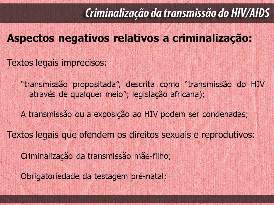 Aspectos negativos relativos a criminalização: Textos legais imprecisos: transmissão propositada, descrita como transmissão do HIV através de qualquer