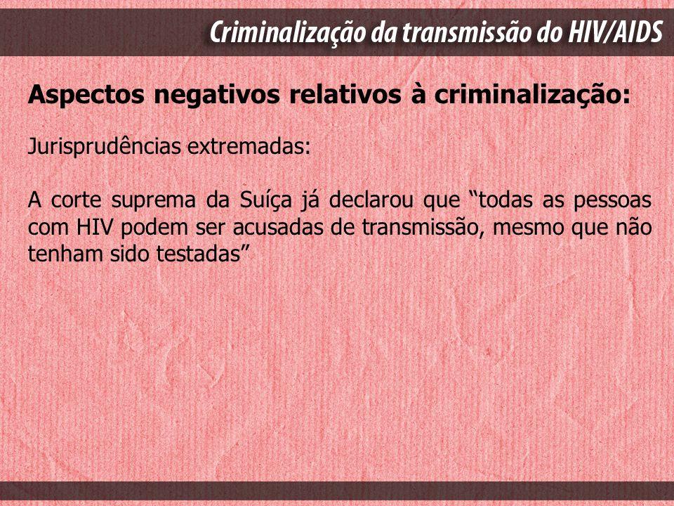 Situação no Brasil: Em que pese não haver legislação específica, já temos casos de criminalização da transmissão do HIV no país; Os processos são, em sua absoluta maioria, referentes à transmissão entre heterossexuais;