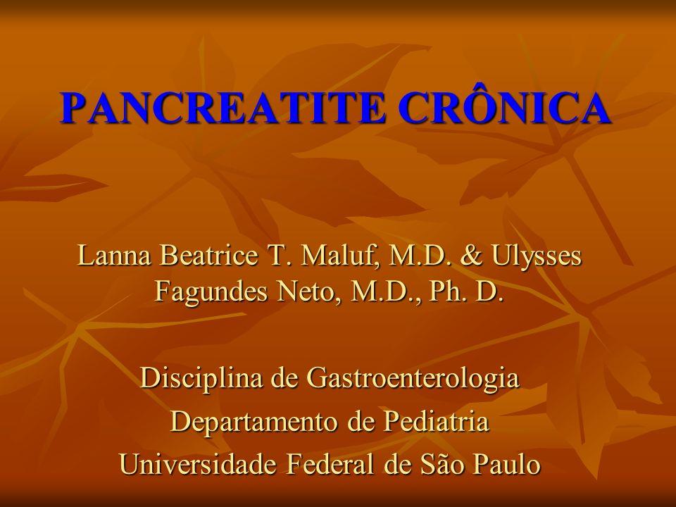 PANCREATITE CRÔNICA Lanna Beatrice T. Maluf, M.D. & Ulysses Fagundes Neto, M.D., Ph. D. Disciplina de Gastroenterologia Departamento de Pediatria Univ