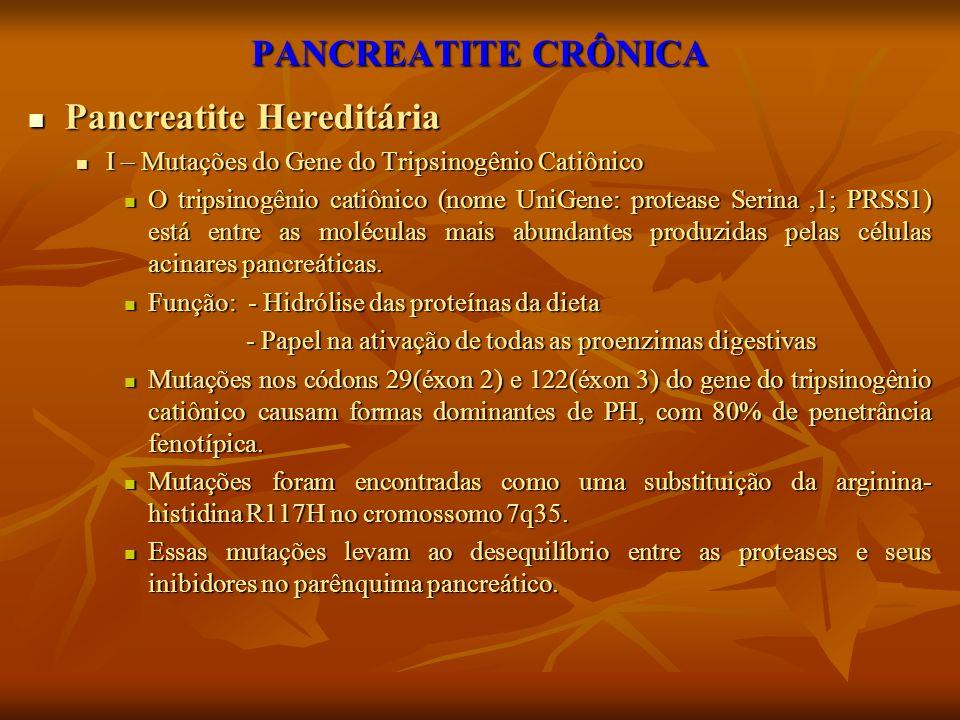 PANCREATITE CRÔNICA Pancreatite Hereditária Pancreatite Hereditária I – Mutações do Gene do Tripsinogênio Catiônico I – Mutações do Gene do Tripsinogê