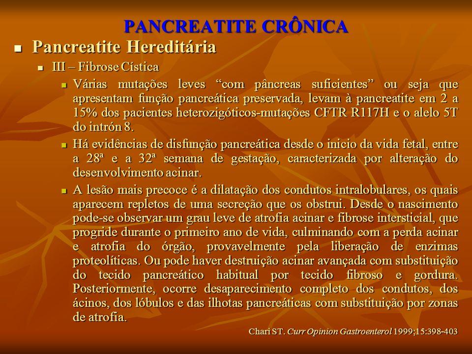 PANCREATITE CRÔNICA Pancreatite Hereditária Pancreatite Hereditária III – Fibrose Cística III – Fibrose Cística Várias mutações leves com pâncreas suf