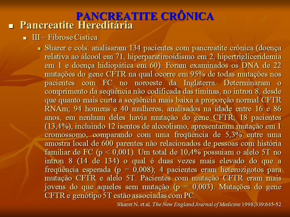 PANCREATITE CRÔNICA Pancreatite Hereditária Pancreatite Hereditária III – Fibrose Cística III – Fibrose Cística Sharer e cols. analisaram 134 paciente