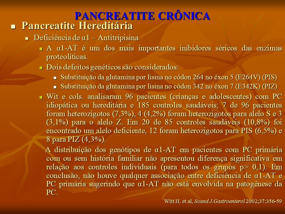 PANCREATITE CRÔNICA Pancreatite Hereditária Pancreatite Hereditária Deficiência de α1 – Antitripisina Deficiência de α1 – Antitripisina A α1-AT é um d