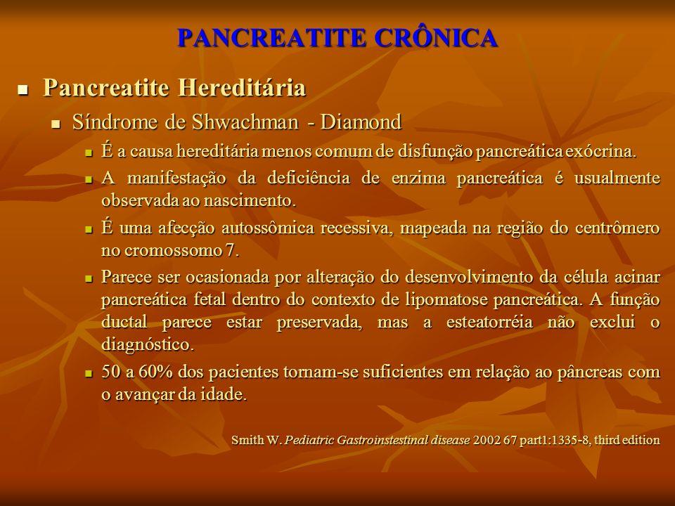 PANCREATITE CRÔNICA Pancreatite Hereditária Pancreatite Hereditária Síndrome de Shwachman - Diamond Síndrome de Shwachman - Diamond É a causa hereditá
