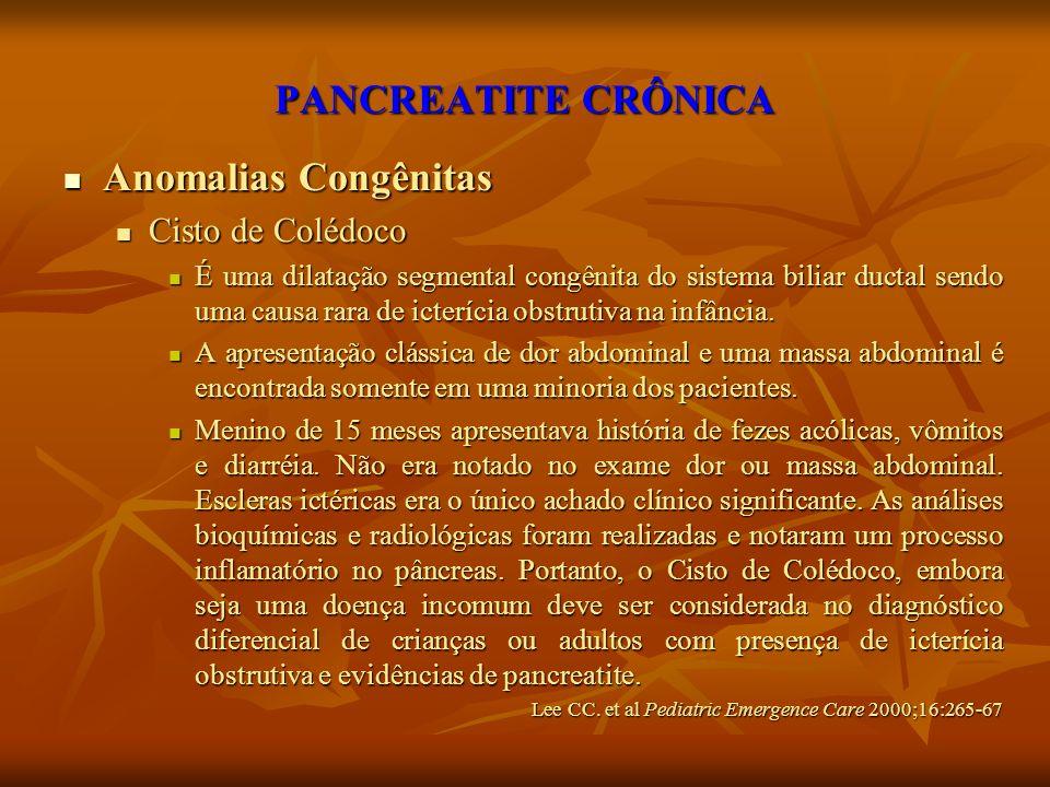 PANCREATITE CRÔNICA Anomalias Congênitas Anomalias Congênitas Cisto de Colédoco Cisto de Colédoco É uma dilatação segmental congênita do sistema bilia