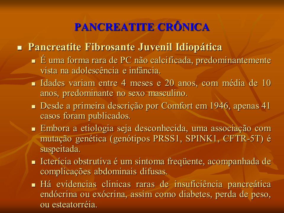 PANCREATITE CRÔNICA Pancreatite Fibrosante Juvenil Idiopática Pancreatite Fibrosante Juvenil Idiopática É uma forma rara de PC não calcificada, predom