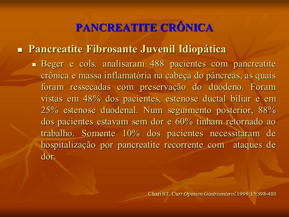 PANCREATITE CRÔNICA Pancreatite Fibrosante Juvenil Idiopática Pancreatite Fibrosante Juvenil Idiopática Beger e cols. analisaram 488 pacientes com pan