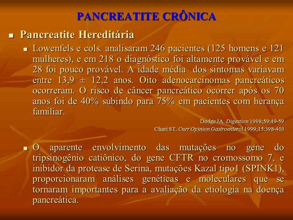 PANCREATITE CRÔNICA Pancreatite Hereditária Pancreatite Hereditária Lowenfels e cols. analisaram 246 pacientes (125 homens e 121 mulheres), e em 218 o