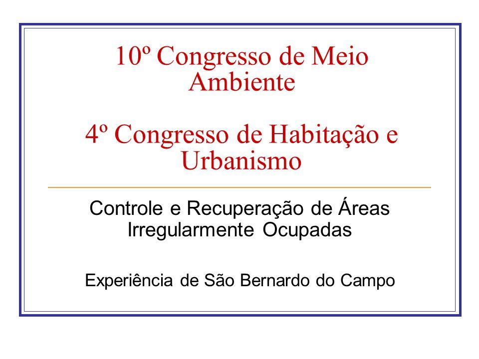 10º Congresso de Meio Ambiente 4º Congresso de Habitação e Urbanismo Controle e Recuperação de Áreas Irregularmente Ocupadas Experiência de São Bernar