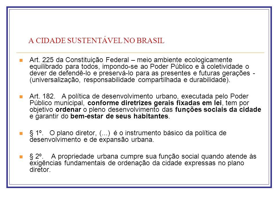 A CIDADE SUSTENTÁVEL NO BRASIL Art. 225 da Constituição Federal – meio ambiente ecologicamente equilibrado para todos, impondo-se ao Poder Público e à