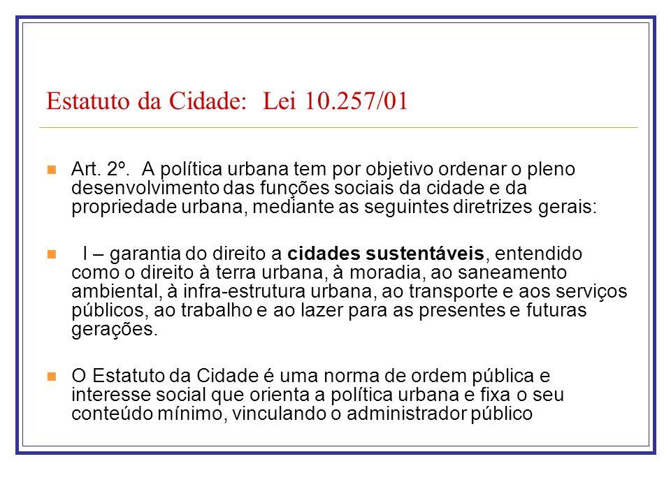 Estatuto da Cidade: Lei 10.257/01 Art. 2º. A política urbana tem por objetivo ordenar o pleno desenvolvimento das funções sociais da cidade e da propr