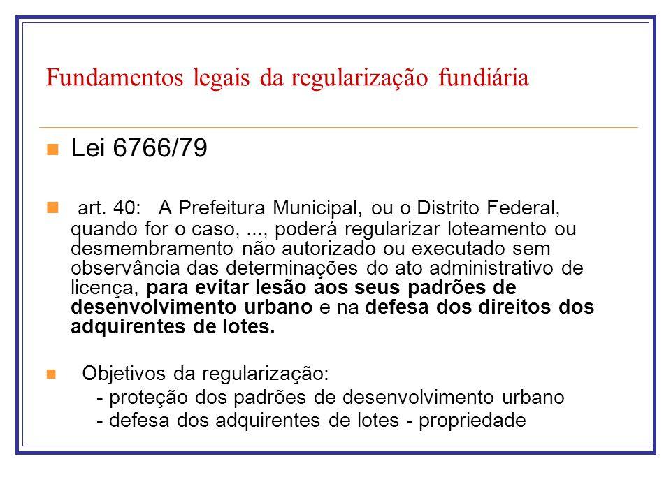 Fundamentos legais da regularização fundiária Lei 6766/79 art. 40: A Prefeitura Municipal, ou o Distrito Federal, quando for o caso,..., poderá regula
