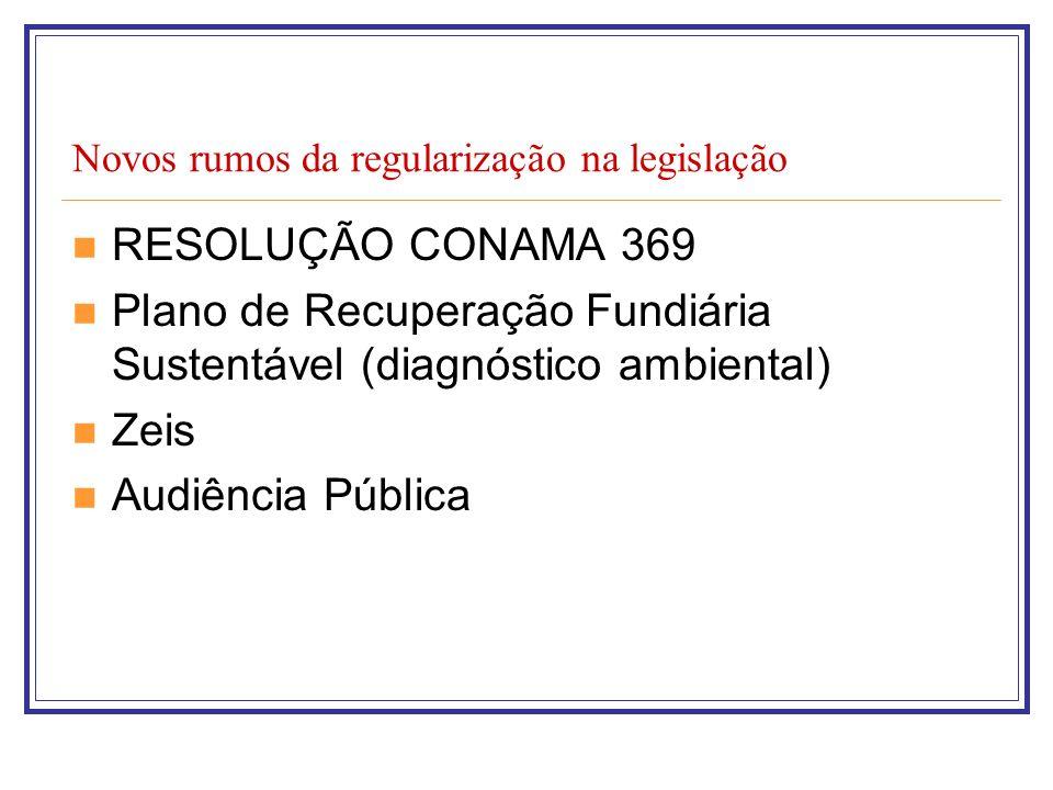 Novos rumos da regularização na legislação RESOLUÇÃO CONAMA 369 Plano de Recuperação Fundiária Sustentável (diagnóstico ambiental) Zeis Audiência Públ