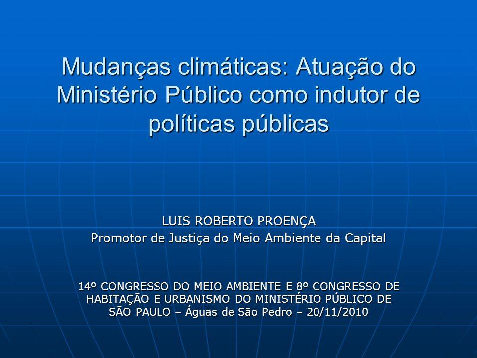 Mudanças climáticas: Atuação do Ministério Público como indutor de políticas públicas LUIS ROBERTO PROENÇA Promotor de Justiça do Meio Ambiente da Cap