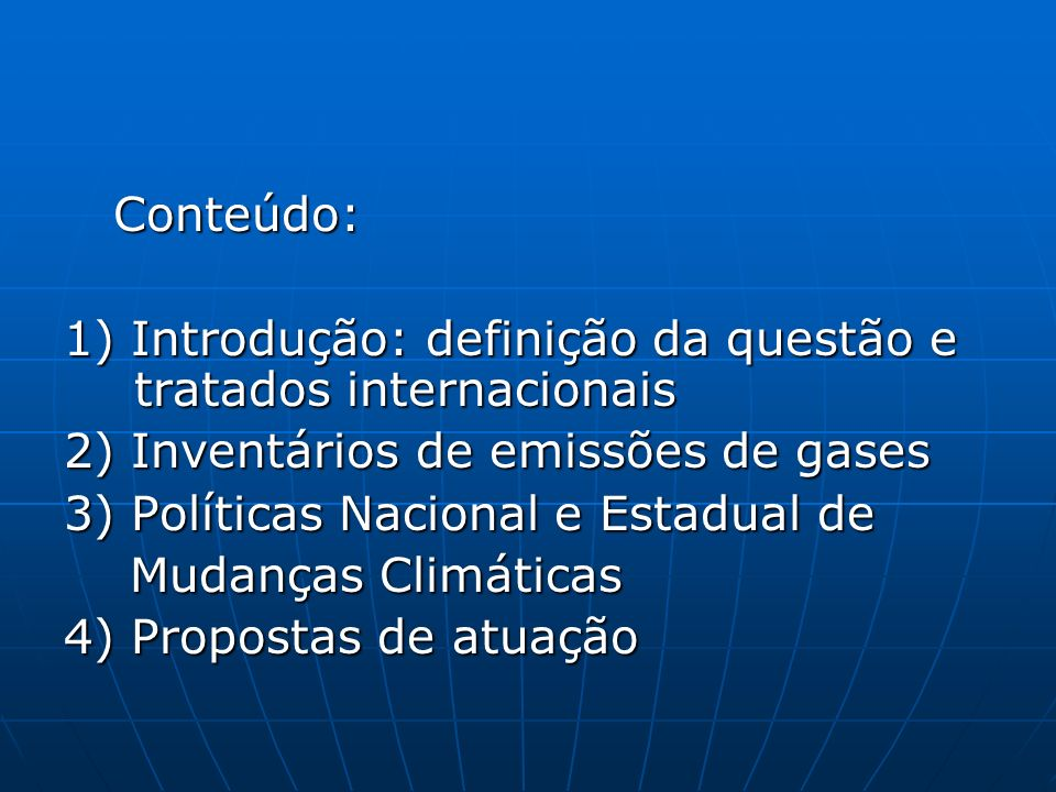 Conteúdo: Conteúdo: 1) Introdução: definição da questão e tratados internacionais 2) Inventários de emissões de gases 3) Políticas Nacional e Estadual