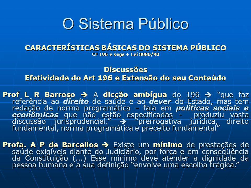 O Sistema Público CARACTERÍSTICAS BÁSICAS DO SISTEMA PÚBLICO CF 196 e segs + Lei 8080/90 Discussões Efetividade do Art 196 e Extensão do Conteúdo STF - STA 91 Min.