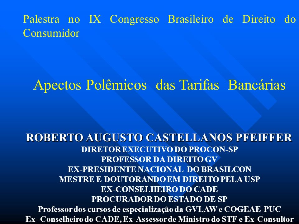 Palestra no IX Congresso Brasileiro de Direito do Consumidor Apectos Polêmicos das Tarifas Bancárias ROBERTO AUGUSTO CASTELLANOS PFEIFFER DIRETOR EXECUTIVO DO PROCON-SP PROFESSOR DA DIREITO GV EX-PRESIDENTE NACIONAL DO BRASILCON MESTRE E DOUTORANDO EM DIREITO PELA USP EX-CONSELHEIRO DO CADE PROCURADOR DO ESTADO DE SP Professor dos cursos de especialização da GVLAW e COGEAE-PUC Ex- Conselheiro do CADE, Ex-Assessor de Ministro do STF e Ex-Consultor Jurídico do MJ