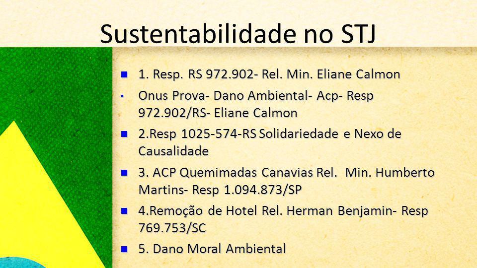 Sustentabilidade no STJ 1. Resp. RS 972.902- Rel. Min. Eliane Calmon 1. Resp. RS 972.902- Rel. Min. Eliane Calmon Onus Prova- Dano Ambiental- Acp- Res