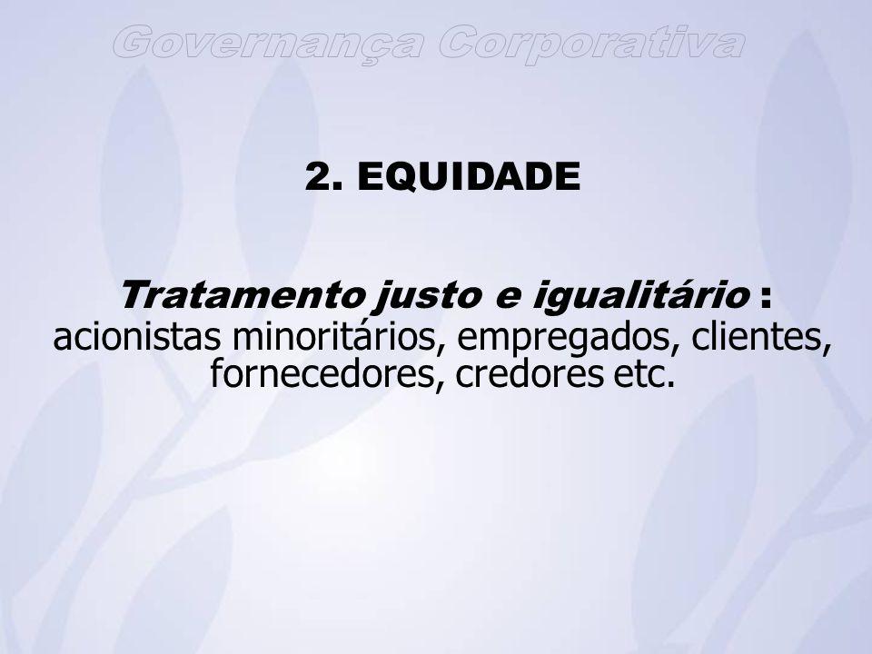2. EQUIDADE Tratamento justo e igualitário : acionistas minoritários, empregados, clientes, fornecedores, credores etc.