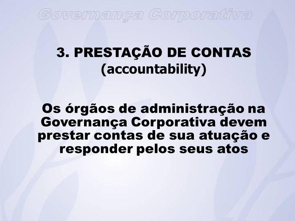 3. PRESTAÇÃO DE CONTAS (accountability) Os órgãos de administração na Governança Corporativa devem prestar contas de sua atuação e responder pelos seu