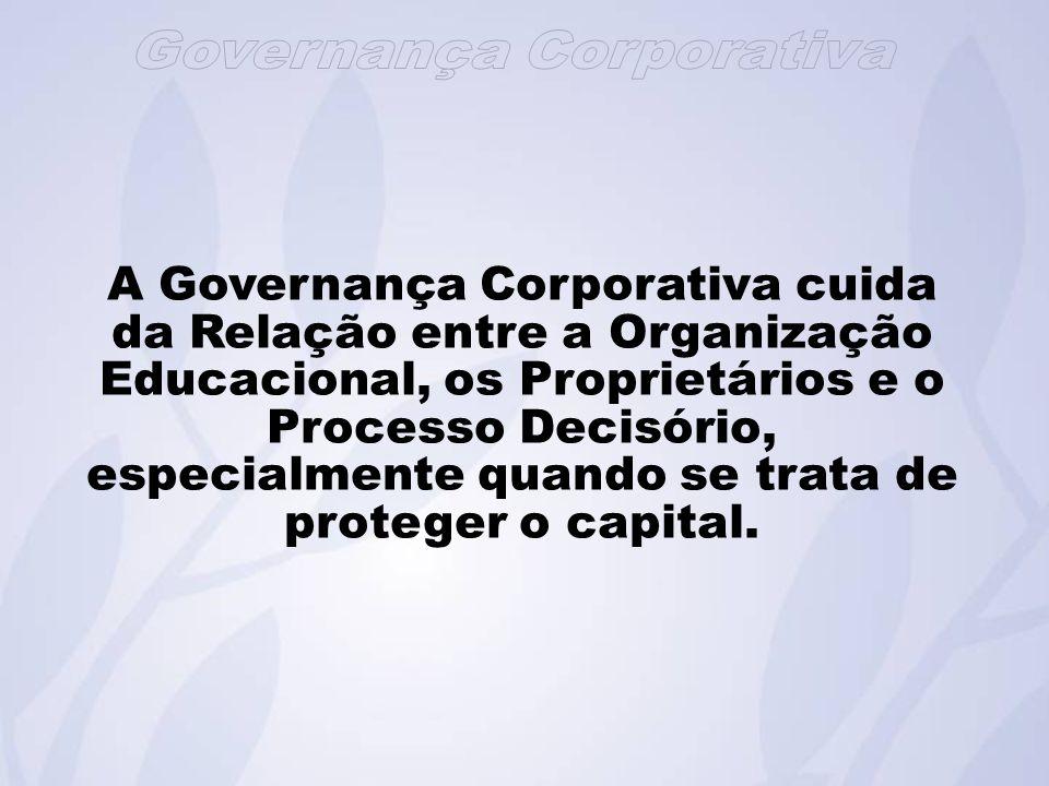 A Governança Corporativa cuida da Relação entre a Organização Educacional, os Proprietários e o Processo Decisório, especialmente quando se trata de proteger o capital.