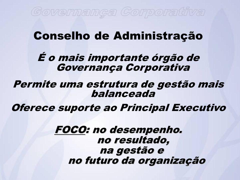 Conselho de Administração É o mais importante órgão de Governança Corporativa Permite uma estrutura de gestão mais balanceada Oferece suporte ao Principal Executivo FOCO: no desempenho.