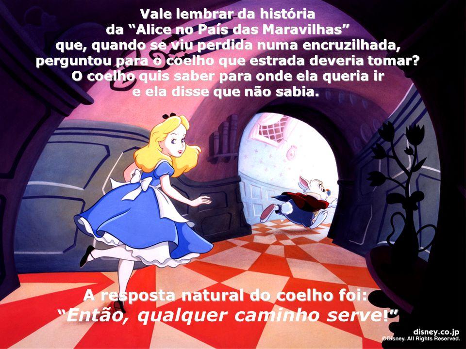 Vale lembrar da história da Alice no País das Maravilhas que, quando se viu perdida numa encruzilhada, que, quando se viu perdida numa encruzilhada, perguntou para o coelho que estrada deveria tomar.