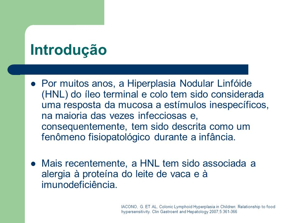 Introdução Por muitos anos, a Hiperplasia Nodular Linfóide (HNL) do íleo terminal e colo tem sido considerada uma resposta da mucosa a estímulos inesp