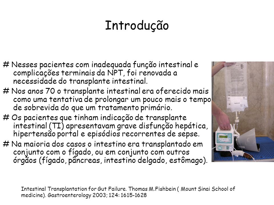 Introdução # Nesses pacientes com inadequada função intestinal e complicações terminais da NPT, foi renovada a necessidade do transplante intestinal.