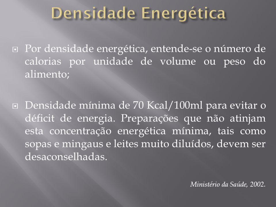 Por densidade energética, entende-se o número de calorias por unidade de volume ou peso do alimento; Densidade mínima de 70 Kcal/100ml para evitar o d