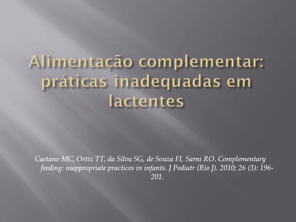 Caetano MC, Ortiz TT, da Silva SG, de Souza FI, Sarni RO. Complementary feeding: inappropriate practices in infants. J Pediatr (Rio J). 2010; 26 (3):