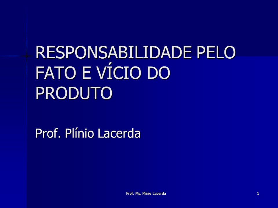 Prof. Ms. Plínio Lacerda 1 RESPONSABILIDADE PELO FATO E VÍCIO DO PRODUTO Prof. Plínio Lacerda