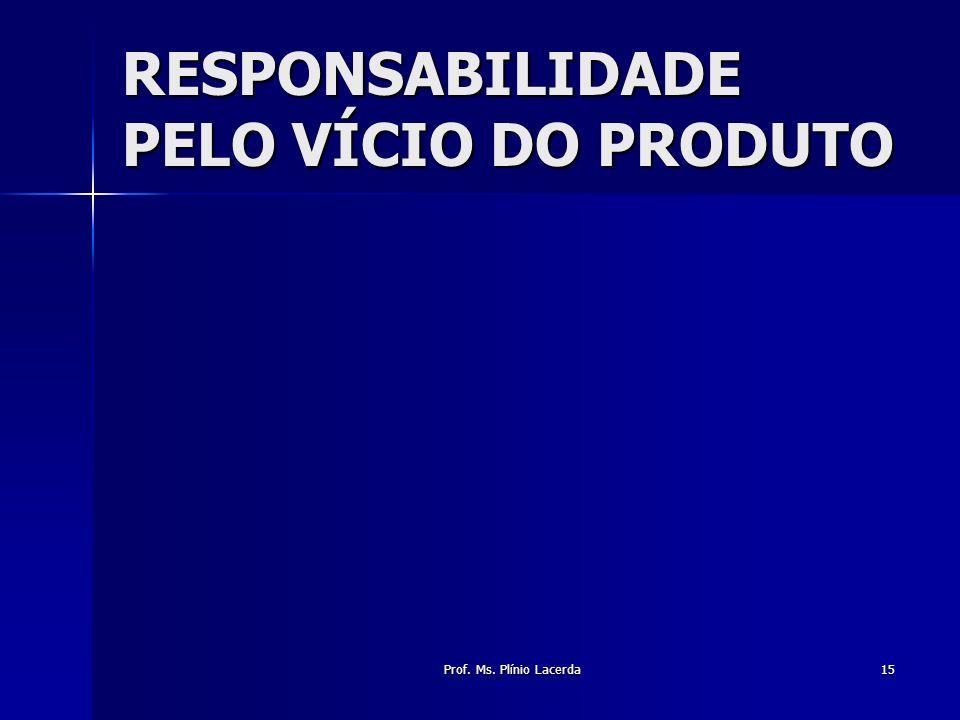 Prof. Ms. Plínio Lacerda15 RESPONSABILIDADE PELO VÍCIO DO PRODUTO