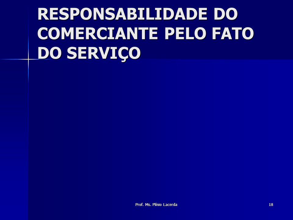 Prof. Ms. Plínio Lacerda18 RESPONSABILIDADE DO COMERCIANTE PELO FATO DO SERVIÇO