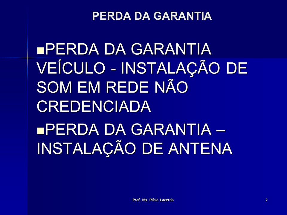 Prof. Ms. Plínio Lacerda2 PERDA DA GARANTIA PERDA DA GARANTIA VEÍCULO - INSTALAÇÃO DE SOM EM REDE NÃO CREDENCIADA PERDA DA GARANTIA VEÍCULO - INSTALAÇ