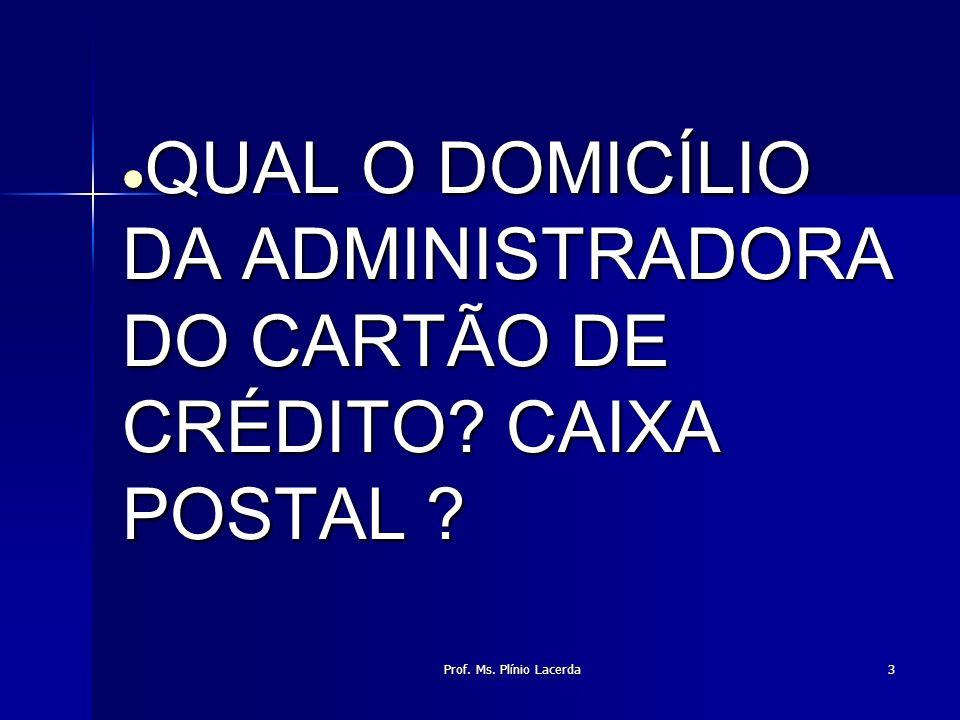 Prof. Ms. Plínio Lacerda3 QUAL O DOMICÍLIO DA ADMINISTRADORA DO CARTÃO DE CRÉDITO? CAIXA POSTAL ? QUAL O DOMICÍLIO DA ADMINISTRADORA DO CARTÃO DE CRÉD