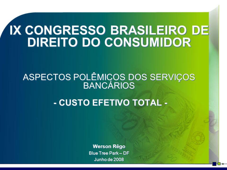 IX CONGRESSO BRASILEIRO DE DIREITO DO CONSUMIDOR ASPECTOS POLÊMICOS DOS SERVIÇOS BANCÁRIOS - CUSTO EFETIVO TOTAL - Werson Rêgo Blue Tree Park – DF Jun
