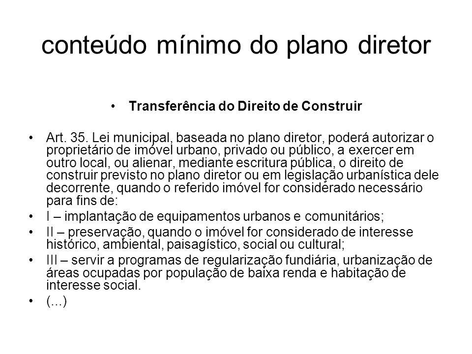 conteúdo mínimo do plano diretor Transferência do Direito de Construir Art. 35. Lei municipal, baseada no plano diretor, poderá autorizar o proprietár
