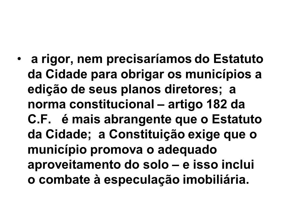 a rigor, nem precisaríamos do Estatuto da Cidade para obrigar os municípios a edição de seus planos diretores; a norma constitucional – artigo 182 da