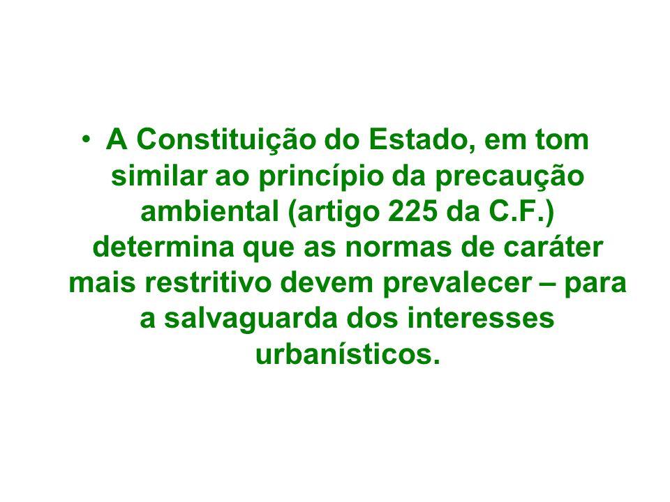 A Constituição do Estado, em tom similar ao princípio da precaução ambiental (artigo 225 da C.F.) determina que as normas de caráter mais restritivo d