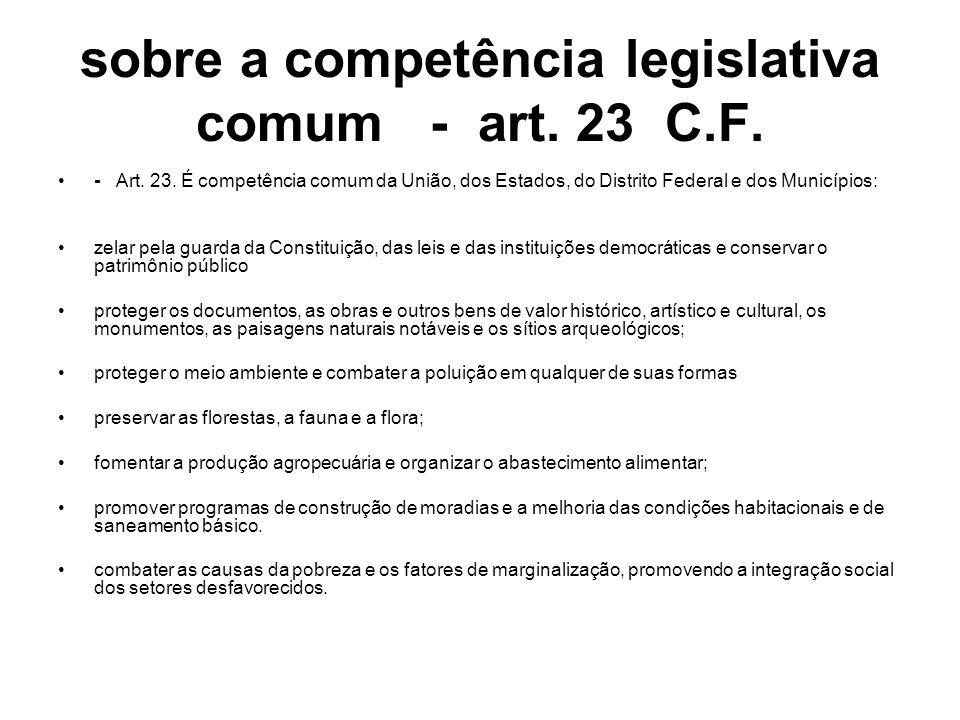 sobre a competência legislativa comum - art. 23 C.F. - Art. 23. É competência comum da União, dos Estados, do Distrito Federal e dos Municípios: zelar