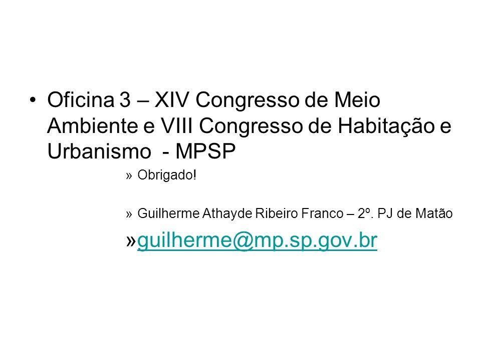 Oficina 3 – XIV Congresso de Meio Ambiente e VIII Congresso de Habitação e Urbanismo - MPSP »Obrigado! »Guilherme Athayde Ribeiro Franco – 2º. PJ de M