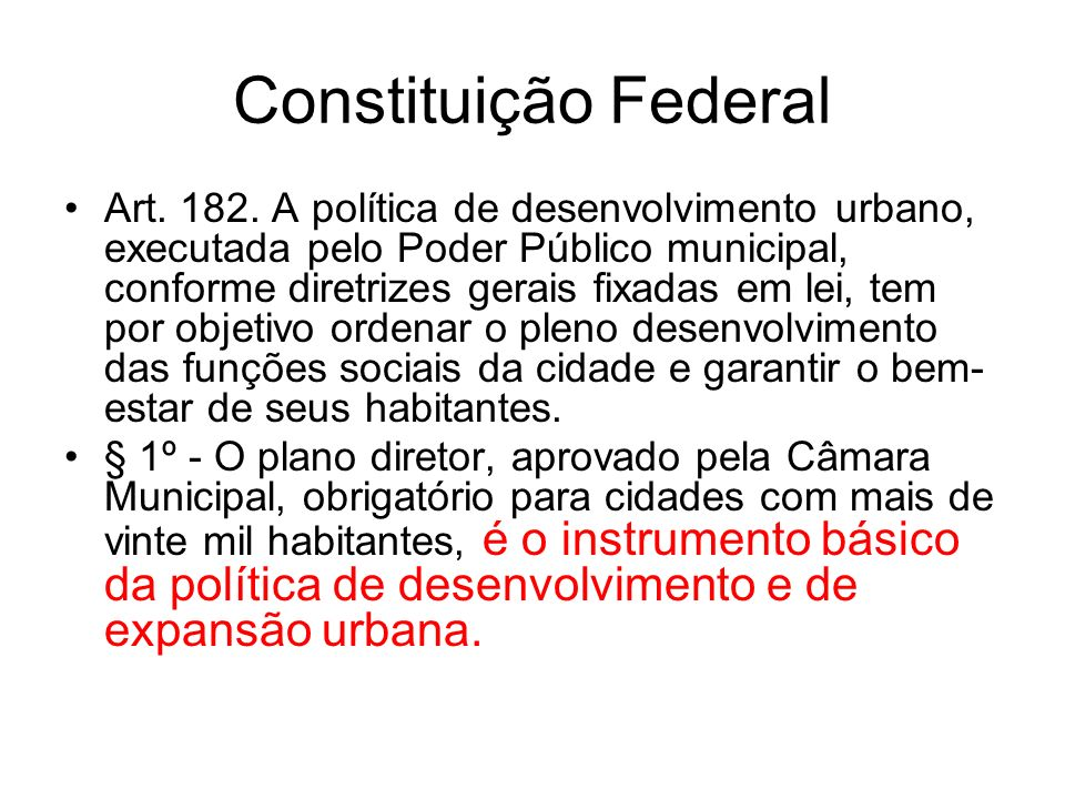 Constituição Federal Art. 182. A política de desenvolvimento urbano, executada pelo Poder Público municipal, conforme diretrizes gerais fixadas em lei