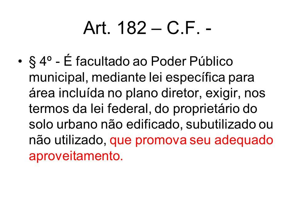 Art. 182 – C.F. - § 4º - É facultado ao Poder Público municipal, mediante lei específica para área incluída no plano diretor, exigir, nos termos da le