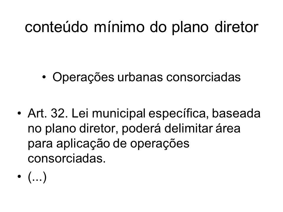 conteúdo mínimo do plano diretor Operações urbanas consorciadas Art. 32. Lei municipal específica, baseada no plano diretor, poderá delimitar área par