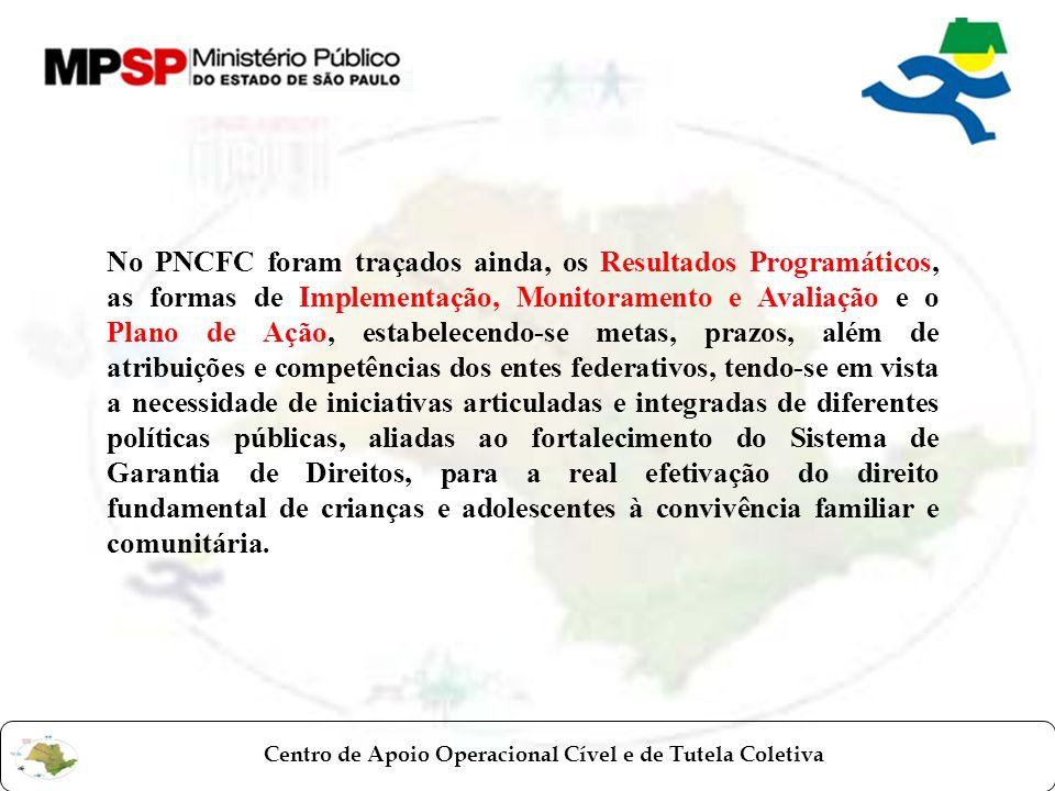Centro de Apoio Operacional Cível e de Tutela Coletiva No PNCFC foram traçados ainda, os Resultados Programáticos, as formas de Implementação, Monitoramento e Avaliação e o Plano de Ação, estabelecendo-se metas, prazos, além de atribuições e competências dos entes federativos, tendo-se em vista a necessidade de iniciativas articuladas e integradas de diferentes políticas públicas, aliadas ao fortalecimento do Sistema de Garantia de Direitos, para a real efetivação do direito fundamental de crianças e adolescentes à convivência familiar e comunitária.