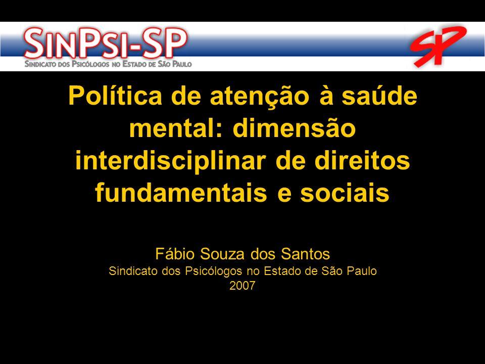 Fábio Souza dos Santos Sindicato dos Psicólogos no Estado de São Paulo 2007 Política de atenção à saúde mental: dimensão interdisciplinar de direitos