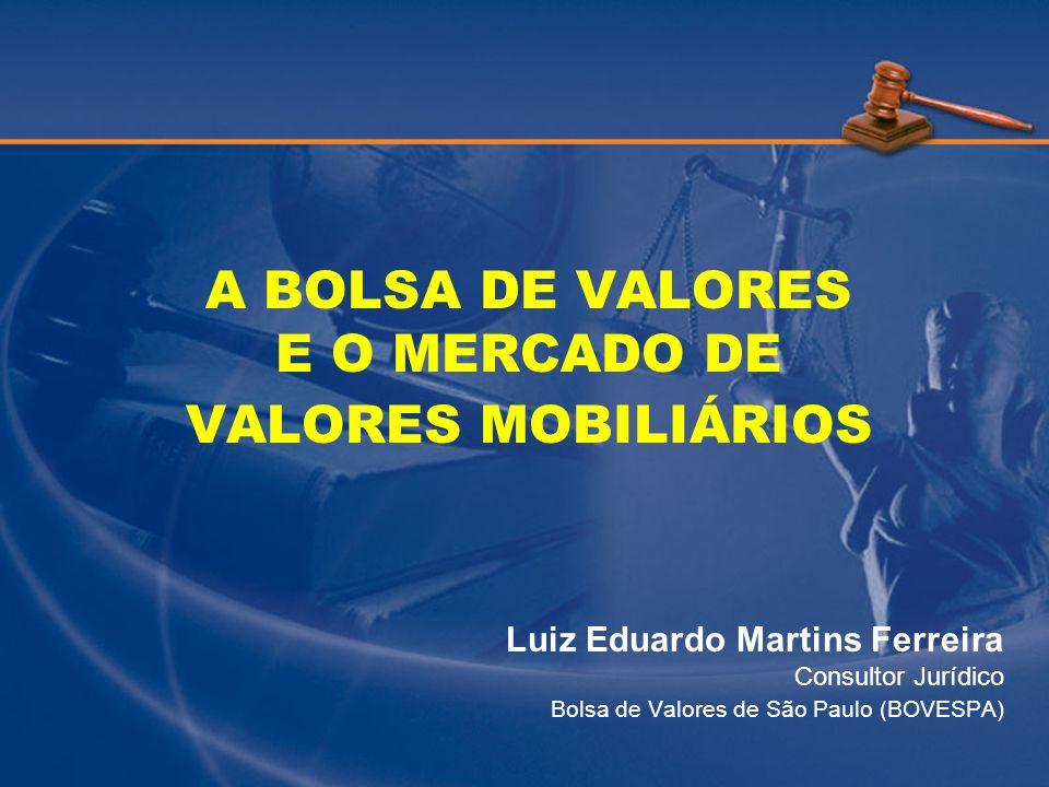 A BOLSA DE VALORES E O MERCADO DE VALORES MOBILIÁRIOS Luiz Eduardo Martins Ferreira Consultor Jurídico Bolsa de Valores de São Paulo (BOVESPA)