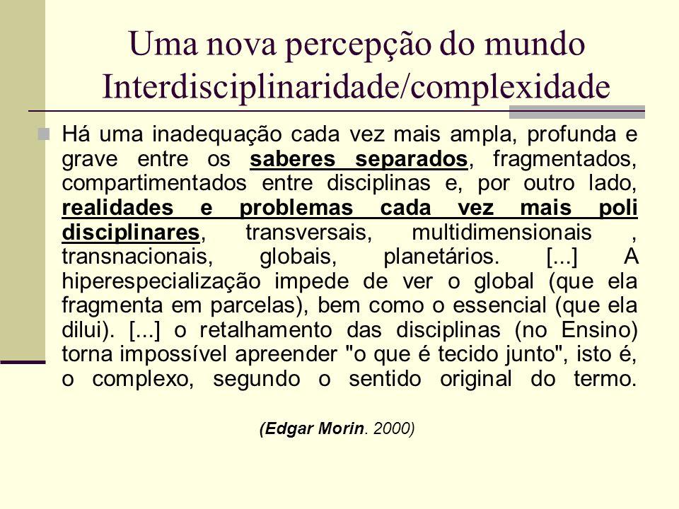 Uma nova percepção do mundo Interdisciplinaridade/complexidade Há uma inadequação cada vez mais ampla, profunda e grave entre os saberes separados, fr