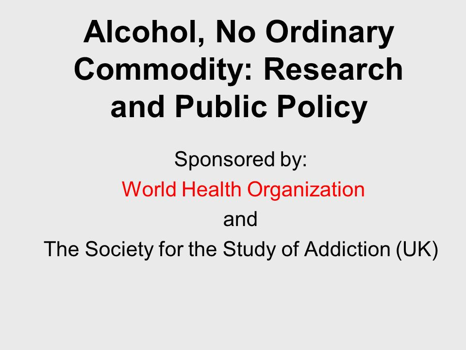 Alcohol, No Ordinary Commodity: Research and Public Policy Sponsored by: World Health Organization and The Society for the Study of Addiction (UK)
